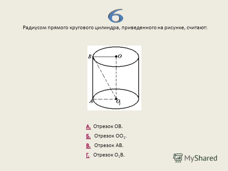 Радиусом прямого кругового цилиндра, приведенного на рисунке, считают: А. А. Отрезок ОВ. Б. Б. Отрезок ОО 1. В. В. Отрезок АВ. Г. Г. Отрезок О 1 В.