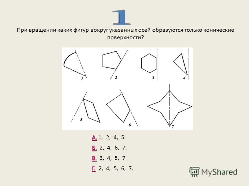 При вращении каких фигур вокруг указанных осей образуются только конические поверхности? А. А. 1, 2, 4, 5. Б. Б. 2, 4, 6, 7. В. В. 3, 4, 5, 7. Г. Г. 2, 4, 5, 6, 7.