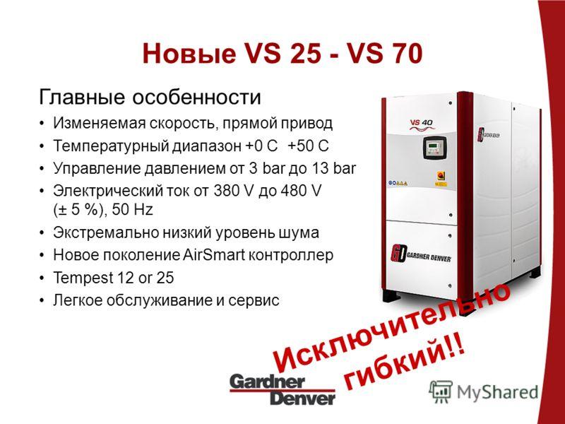 Новые VS 25 - VS 70 Главные особенности Изменяемая скорость, прямой привод Температурный диапазон +0 C +50 C Управление давлением от 3 bar до 13 bar Электрический ток от 380 V до 480 V (± 5 %), 50 Hz Экстремально низкий уровень шума Новое поколение A