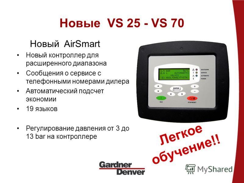 Новые VS 25 - VS 70 Новый AirSmart Новый контроллер для расширенного диапазона Сообщения о сервисе с телефонными номерами дилера Автоматический подсчет экономии 19 языков Регулирование давления от 3 до 13 bar на контроллере Легкое обучение!!