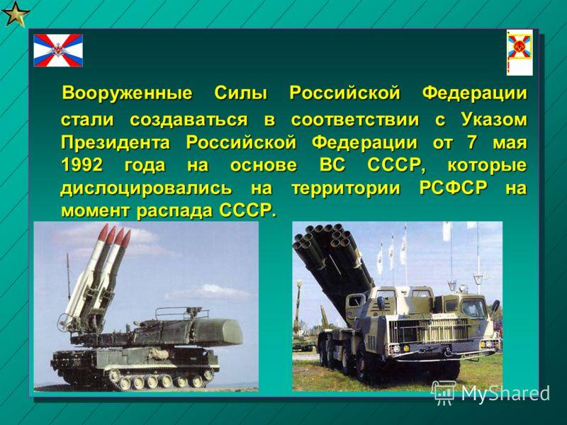 Вооруженные Силы Российской Федерации стали создаваться в соответствии с Указом Президента Российской Федерации от 7 мая 1992 года на основе ВС СССР,