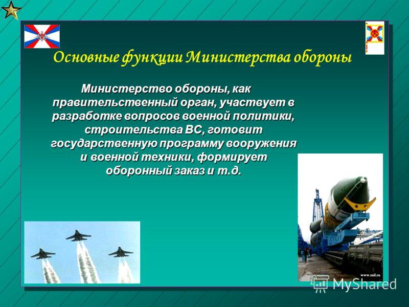 Основные функции Министерства обороны Министерство обороны, как правительственный орган, участвует в разработке вопросов военной политики, строительст