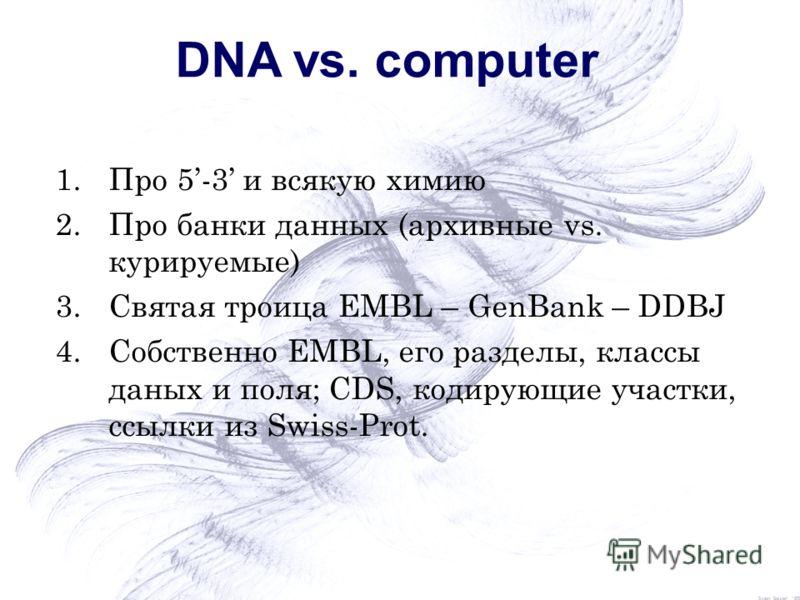 DNA vs. computer 1.Про 5-3 и всякую химию 2.Про банки данных (архивные vs. курируемые) 3.Святая троица EMBL – GenBank – DDBJ 4.Собственно EMBL, его разделы, классы даных и поля; CDS, кодирующие участки, ссылки из Swiss-Prot.