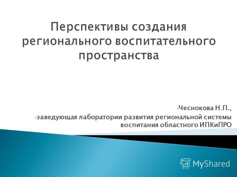 Чеснокова Н.П., заведующая лаборатории развития региональной системы воспитания областного ИПКиПРО