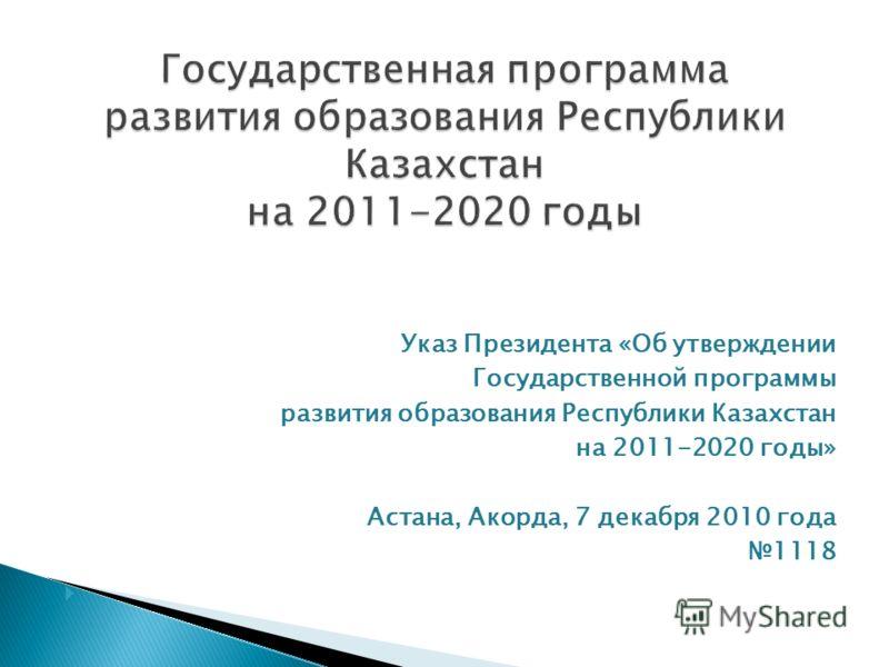Указ Президента «Об утверждении Государственной программы развития образования Республики Казахстан на 2011-2020 годы» Астана, Акорда, 7 декабря 2010 года 1118