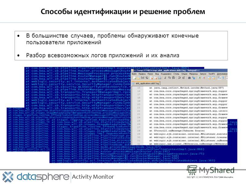 Способы идентификации и решение проблем Activity Monitor Copyright (с) 2010 DataSphere. Все права защищены. В большинстве случаев, проблемы обнаруживают конечные пользователи приложений Разбор всевозможных логов приложений и их анализ