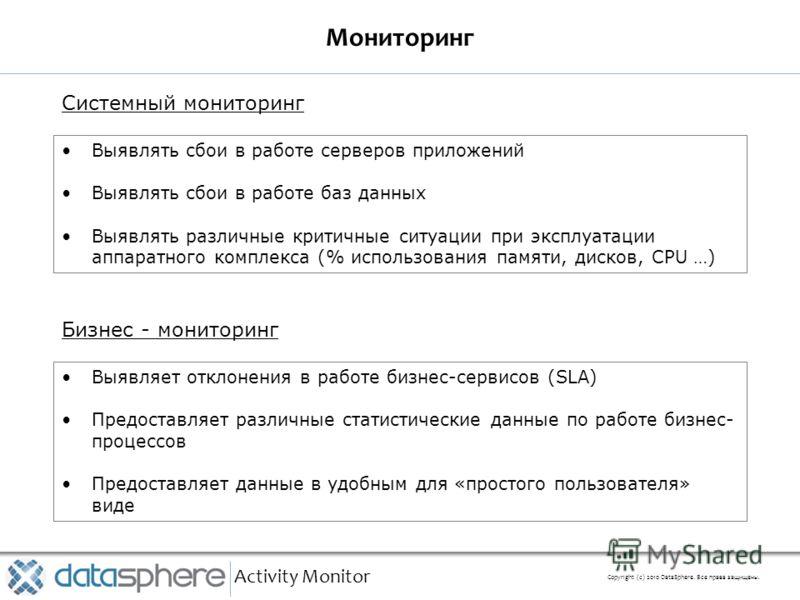 Мониторинг Activity Monitor Copyright (с) 2010 DataSphere. Все права защищены. Выявлять сбои в работе серверов приложений Выявлять сбои в работе баз данных Выявлять различные критичные ситуации при эксплуатации аппаратного комплекса (% использования