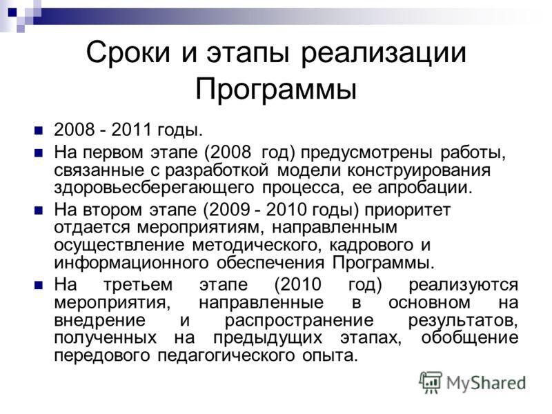 Сроки и этапы реализации Программы 2008 - 2011 годы. На первом этапе (2008 год) предусмотрены работы, связанные с разработкой модели конструирования здоровьесберегающего процесса, ее апробации. На втором этапе (2009 - 2010 годы) приоритет отдается ме