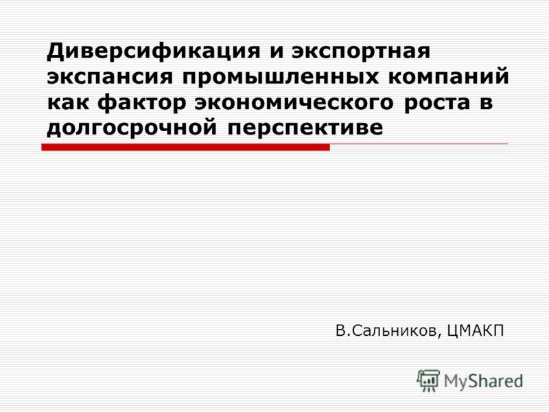 Диверсификация и экспортная экспансия промышленных компаний как фактор экономического роста в долгосрочной перспективе В.Сальников, ЦМАКП
