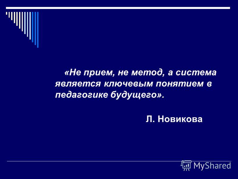 «Не прием, не метод, а система является ключевым понятием в педагогике будущего». Л. Новикова