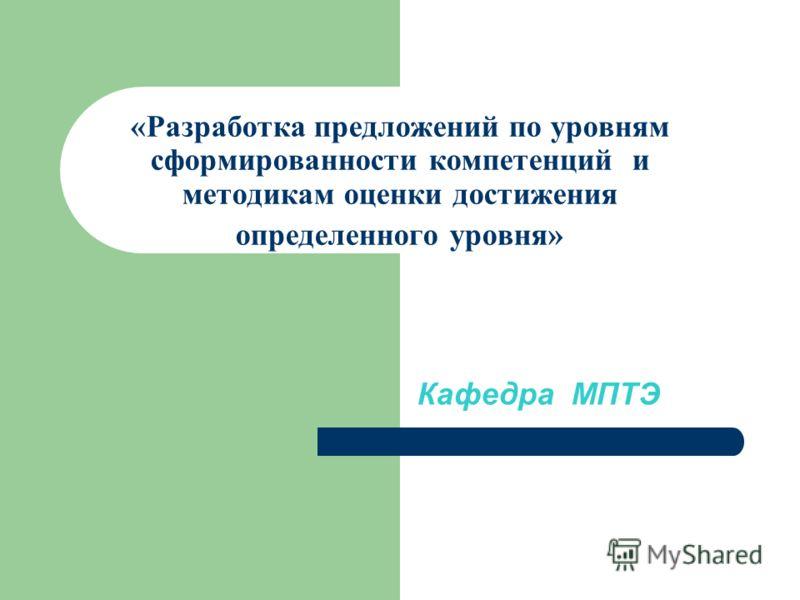 «Разработка предложений по уровням сформированности компетенций и методикам оценки достижения определенного уровня» Кафедра МПТЭ