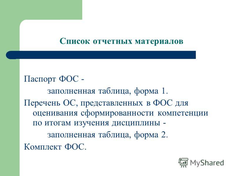 Список отчетных материалов Паспорт ФОС - заполненная таблица, форма 1. Перечень ОС, представленных в ФОС для оценивания сформированности компетенции по итогам изучения дисциплины - заполненная таблица, форма 2. Комплект ФОС.