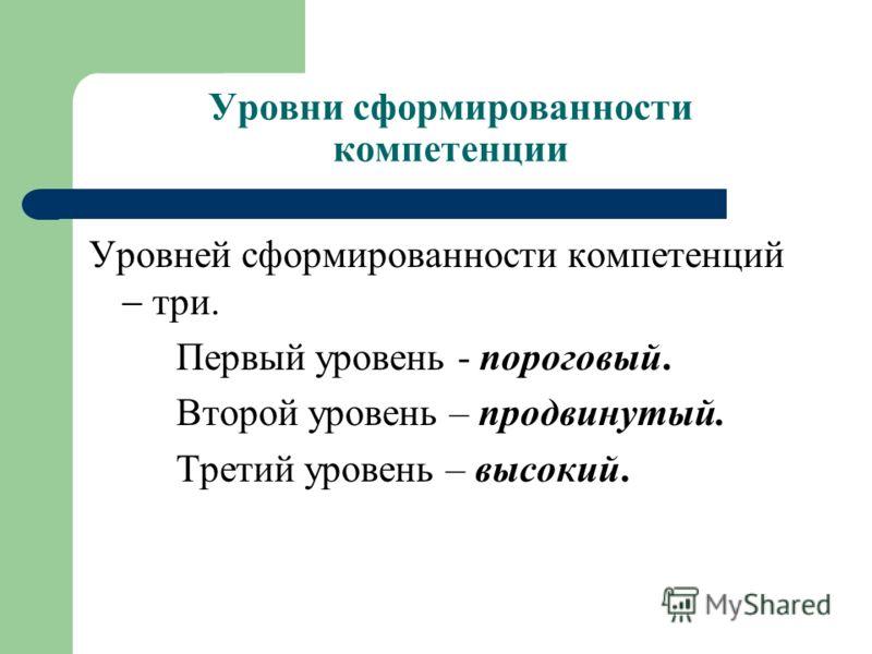 Уровни сформированности компетенции Уровней сформированности компетенций три. Первый уровень - пороговый. Второй уровень – продвинутый. Третий уровень – высокий.