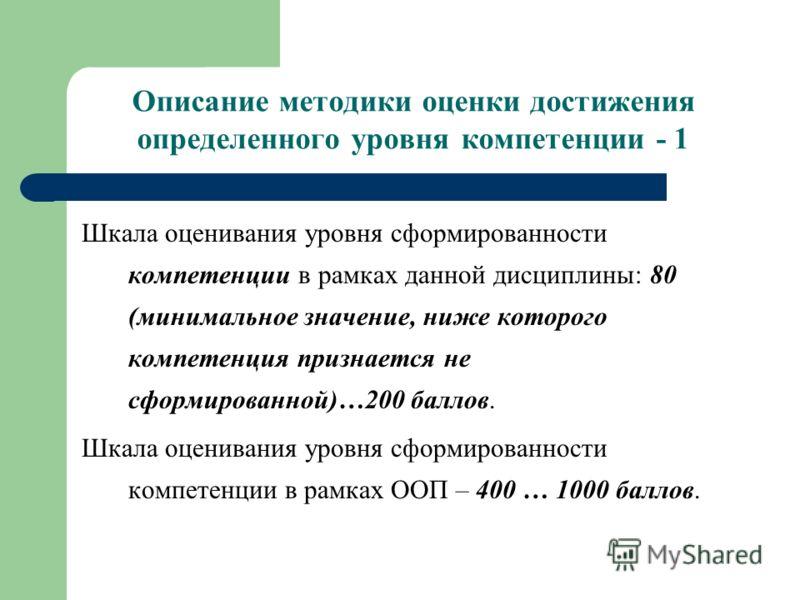 Описание методики оценки достижения определенного уровня компетенции - 1 Шкала оценивания уровня сформированности компетенции в рамках данной дисциплины: 80 (минимальное значение, ниже которого компетенция признается не сформированной)…200 баллов. Шк