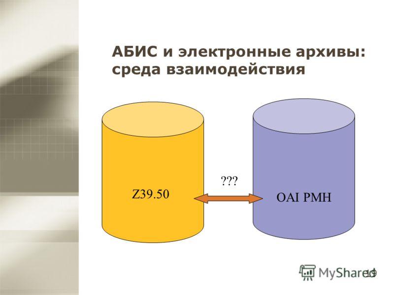19 АБИС и электронные архивы: среда взаимодействия Z39.50 OAI PMH ???