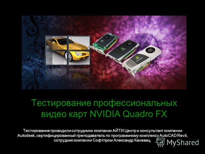 Тестирование профессиональных видео карт NVIDIA Quadro FX Тестирование проводили сотрудники компании АЙТИ Центр и консультант компании Autodesk, сертифицированный преподаватель по программному комплексу AutoCAD Revit, сотрудник компании Софтпром Алек