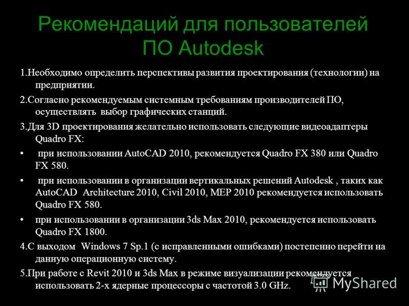 Рекомендаций для пользователей ПО Autodesk 1.Необходимо определить перспективы развития проектирования (технологии) на предприятии. 2.Согласно рекомендуемым системным требованиям производителей ПО, осуществлять выбор графических станций. 3.Для 3D про