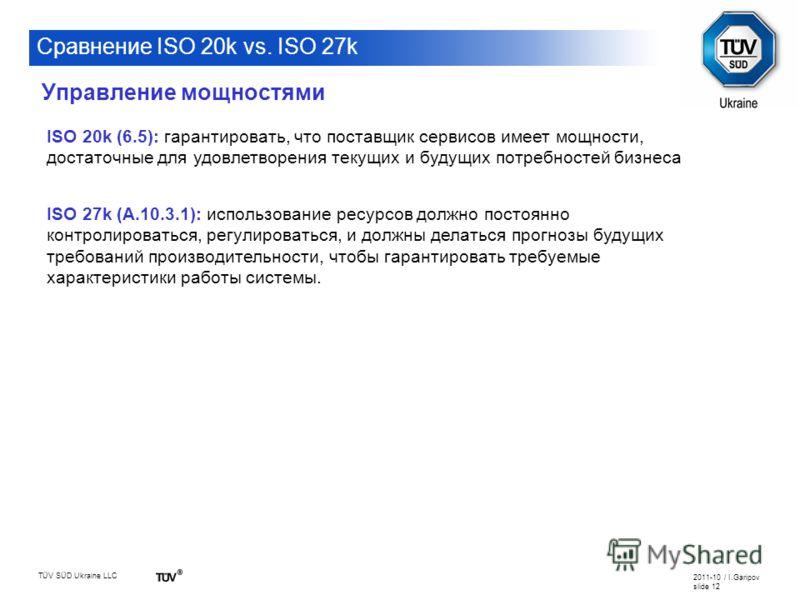 TÜV SÜD Ukraine LLC 2011-10 / I.Garipov slide 12 Сравнение ISO 20k vs. ISO 27k ISO 20k (6.5): гарантировать, что поставщик сервисов имеет мощности, достаточные для удовлетворения текущих и будущих потребностей бизнеса ISO 27k (A.10.3.1): использовани
