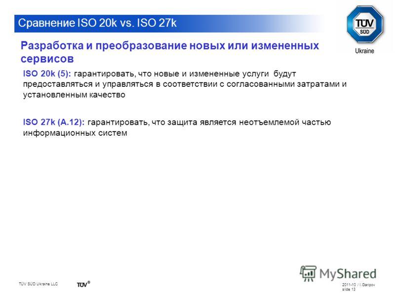 TÜV SÜD Ukraine LLC 2011-10 / I.Garipov slide 13 Сравнение ISO 20k vs. ISO 27k ISO 20k (5): гарантировать, что новые и измененные услуги будут предоставляться и управляться в соответствии с согласованными затратами и установленным качество ISO 27k (A