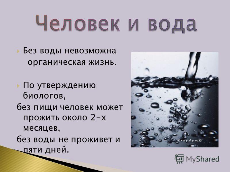 Без воды невозможна органическая жизнь. По утверждению биологов, без пищи человек может прожить около 2-х месяцев, без воды не проживет и пяти дней.