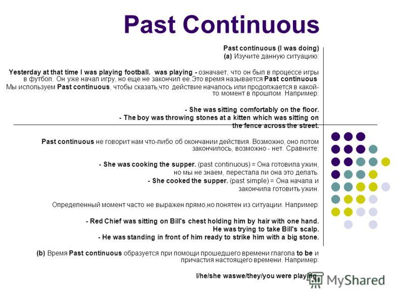Past Continuous Past continuous (I was doing) (a) Изучите данную ситуацию: Yesterday at that time I was playing football. was playing - означает, что он был в процессе игры в футбол. Он уже начал игру, но еще не закончил ее.Это время называется Past