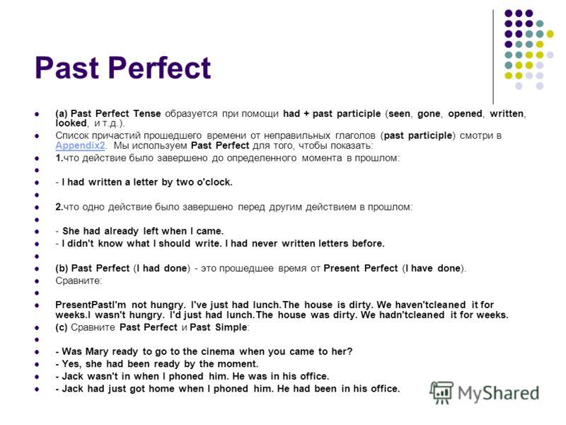 Past Perfect (a) Past Perfect Tense образуется при помощи had + past participle (seen, gone, opened, written, looked, и т.д.). Список причастий прошедшего времени от неправильных глаголов (past participle) смотри в Appendix2. Мы используем Past Perfe
