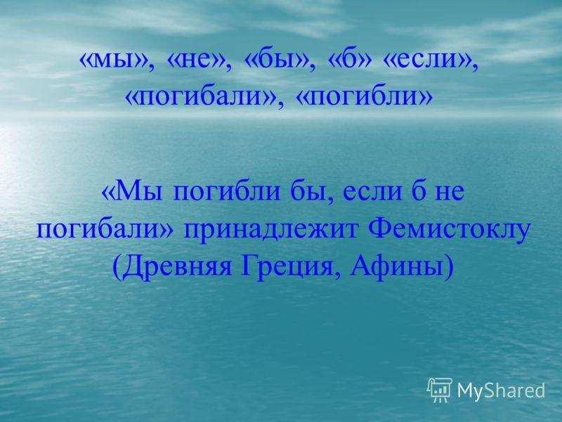 «мы», «не», «бы», «б» «если», «погибали», «погибли» «Мы погибли бы, если б не погибали» принадлежит Фемистоклу (Древняя Греция, Афины)
