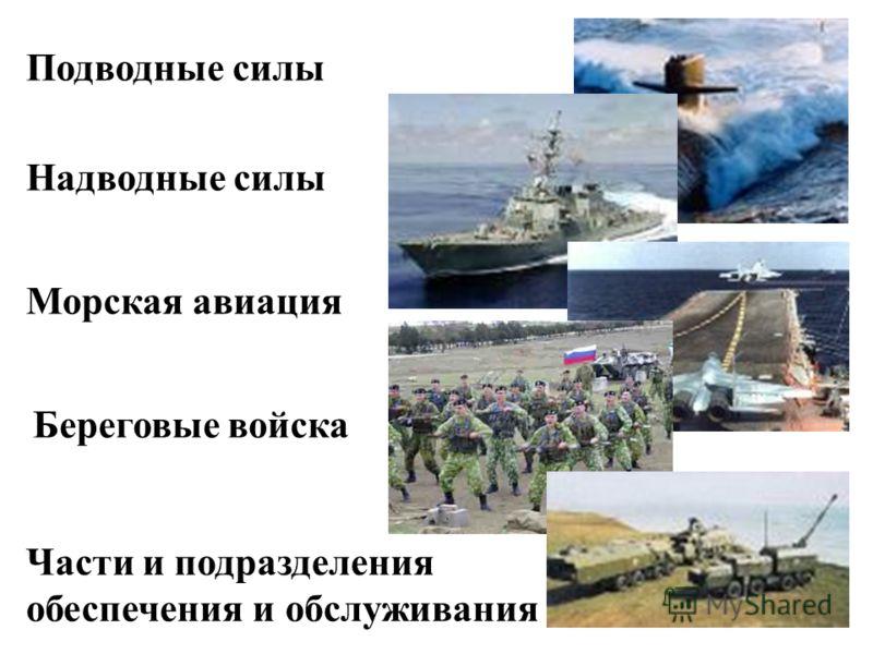 Подводные силы Надводные силы Морская авиация Береговые войска Части и подразделения обеспечения и обслуживания