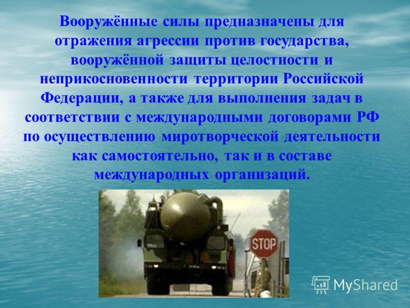 Вооружённые силы предназначены для отражения агрессии против государства, вооружённой защиты целостности и неприкосновенности территории Российской Федерации, а также для выполнения задач в соответствии с международными договорами РФ по осуществлению