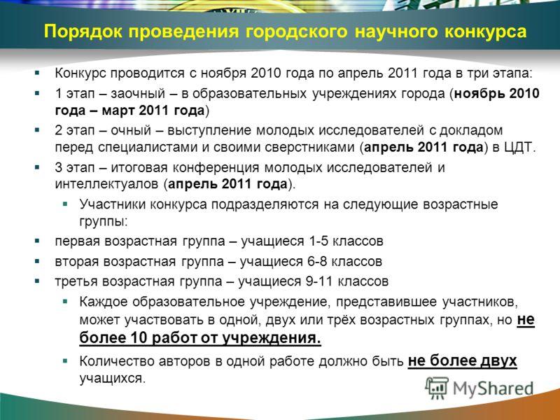 Порядок проведения городского научного конкурса Конкурс проводится с ноября 2010 года по апрель 2011 года в три этапа: 1 этап – заочный – в образовательных учреждениях города (ноябрь 2010 года – март 2011 года) 2 этап – очный – выступление молодых ис