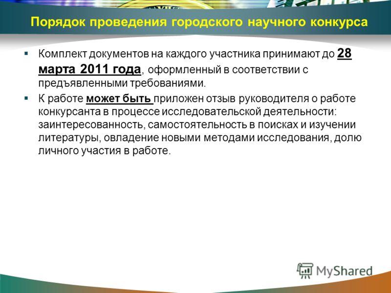 Порядок проведения городского научного конкурса Комплект документов на каждого участника принимают до 28 марта 2011 года, оформленный в соответствии с предъявленными требованиями. К работе может быть приложен отзыв руководителя о работе конкурсанта в