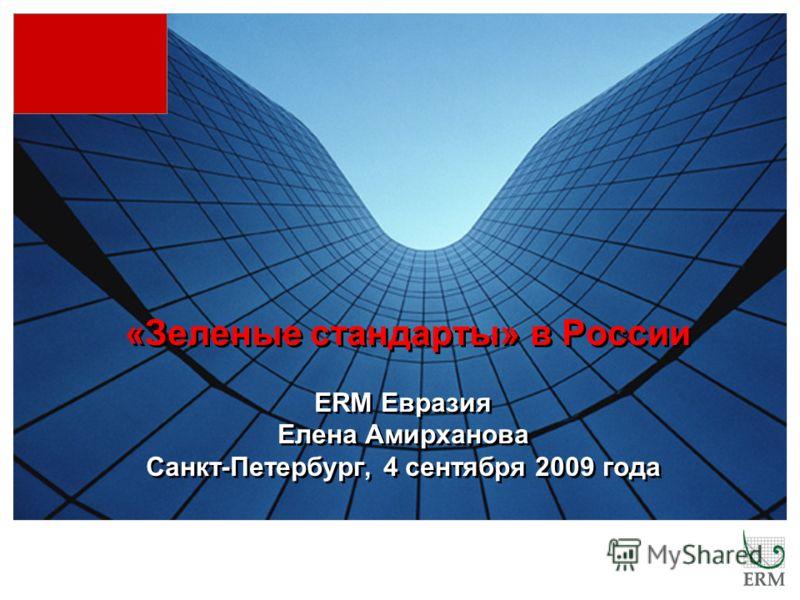 «Зеленые стандарты» в России ERM Евразия Елена Амирханова Санкт-Петербург, 4 сентября 2009 года