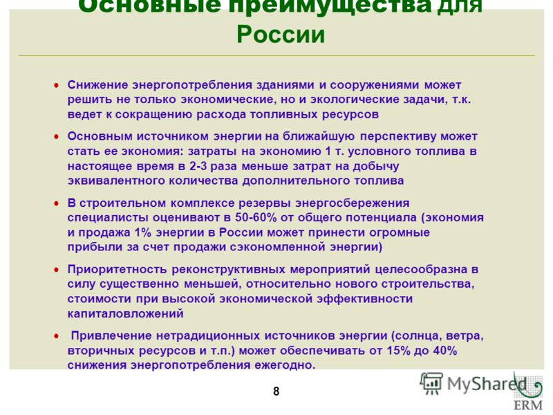 8 Основные преимущества для России Снижение энергопотребления зданиями и сооружениями может решить не только экономические, но и экологические задачи, т.к. ведет к сокращению расхода топливных ресурсов Основным источником энергии на ближайшую перспек