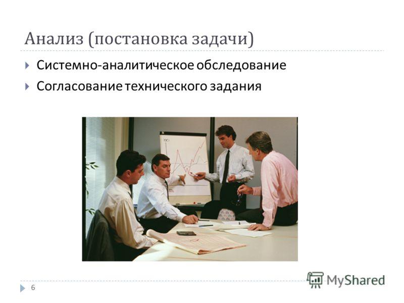 Анализ ( постановка задачи ) Системно - аналитическое обследование Согласование технического задания 6