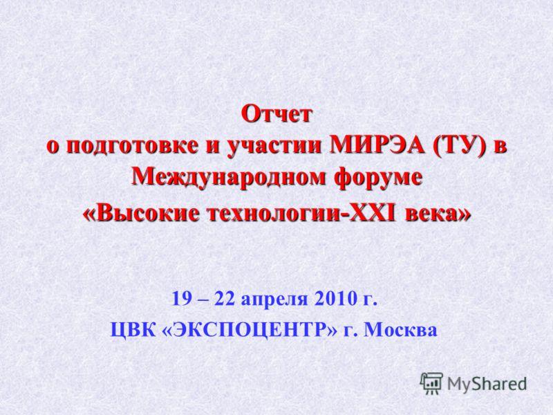 Отчет о подготовке и участии МИРЭА (ТУ) в Международном форуме «Высокие технологии-XXI века» 19 – 22 апреля 2010 г. ЦВК «ЭКСПОЦЕНТР» г. Москва