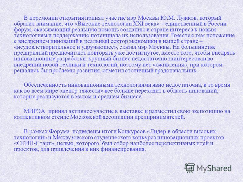 В церемонии открытия принял участие мэр Москвы Ю.М. Лужков, который обратил внимание, что «Высокие технологии XXI века» – единственный в России форум, оказывающий реальную помощь созданию в стране интереса к новым технологиям и поддержанию потенциала