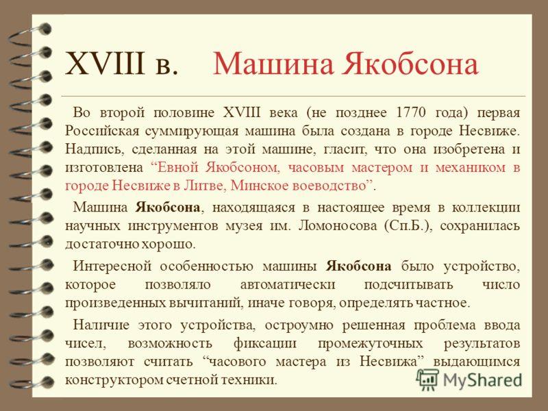 Во второй половине XVIII века (не позднее 1770 года) первая Российская суммирующая машина была создана в городе Несвиже. Надпись, сделанная на этой машине, гласит, что она изобретена и изготовлена Евной Якобсоном, часовым мастером и механиком в город