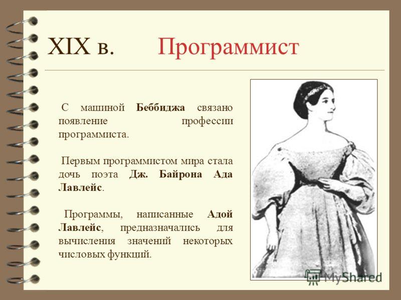 С машиной Беббиджа связано появление профессии программиста. Первым программистом мира стала дочь поэта Дж. Байрона Ада Лавлейс. Программы, написанные Адой Лавлейс, предназначались для вычисления значений некоторых числовых функций. XIX в. Программис