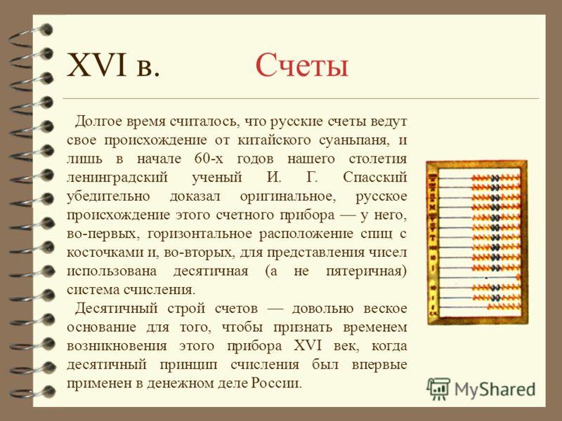 XVI в. Счеты Долгое время считалось, что русские счеты ведут свое происхождение от китайского суаньпаня, и лишь в начале 60-х годов нашего столетия ленинградский ученый И. Г. Спасский убедительно доказал оригинальное, русское происхождение этого счет
