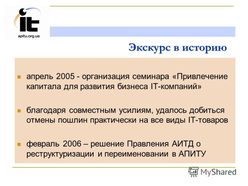 Экскурс в историю апрель 2005 - организация семинара «Привлечение капитала для развития бизнеса IT-компаний» благодаря совместным усилиям, удалось добиться отмены пошлин практически на все виды IT-товаров февраль 2006 – решение Правления АИТД о рестр
