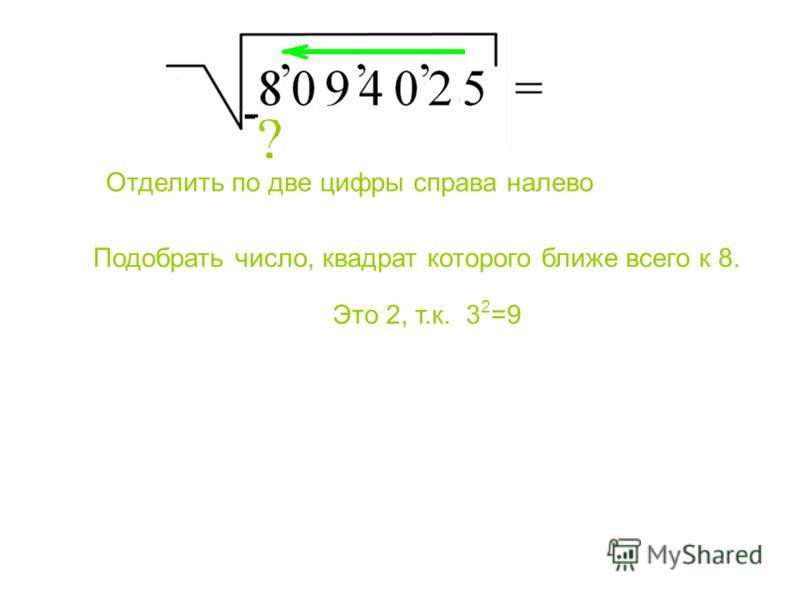 Подобрать число, квадрат которого ближе всего к 8. Отделить по две цифры справа налево Это 2, т.к. 3 2 =9