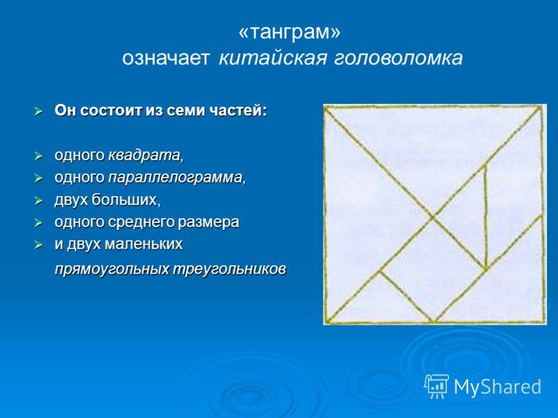 Он состоит из семи частей: Он состоит из семи частей: одного квадрата, одного квадрата, одного параллелограмма, одного параллелограмма, двух больших, двух больших, одного среднего размера одного среднего размера и двух маленьких прямоугольных треугол
