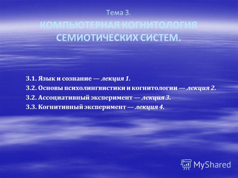 Тема 3. КОМПЬЮТЕРНАЯ КОГНИТОЛОГИЯ СЕМИОТИЧЕСКИХ СИСТЕМ. 3.1. Язык и сознание лекция 1. 3.2. Основы психолингвистики и когнитологии лекция 2. 3.2. Ассоциативный эксперимент лекция 3. 3.3. Когнитивный эксперимент лекция 4.