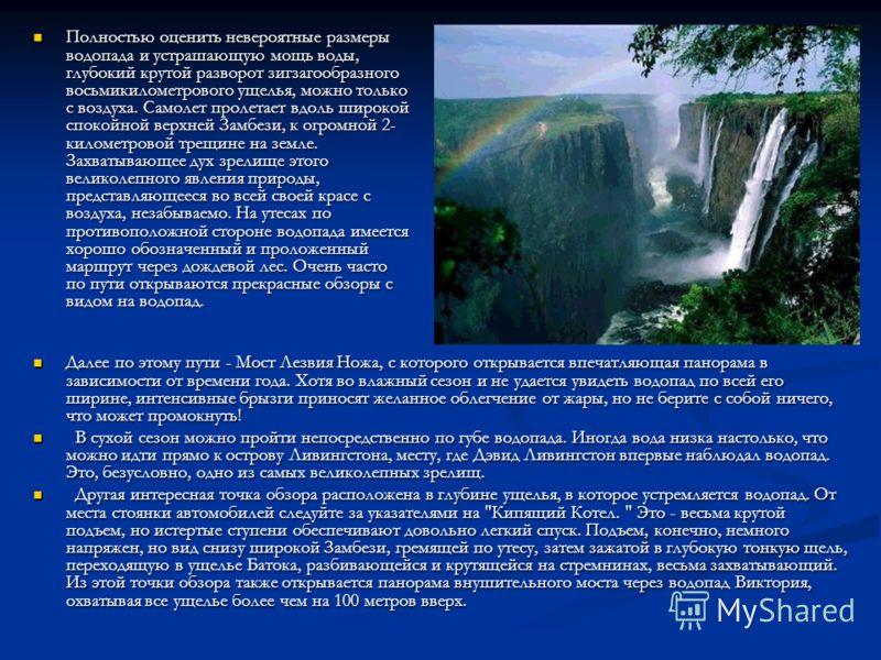 Полностью оценить невероятные размеры водопада и устрашающую мощь воды, глубокий крутой разворот зигзагообразного восьмикилометрового ущелья, можно только с воздуха. Самолет пролетает вдоль широкой спокойной верхней Замбези, к огромной 2- километрово