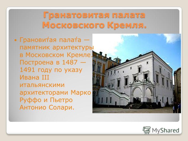 Гранатовитая палата Московского Кремля. Гранови́тая пала́та памятник архитектуры в Московском Кремле. Построена в 1487 1491 году по указу Ивана III итальянскими архитекторами Марко Руффо и Пьетро Антонио Солари.