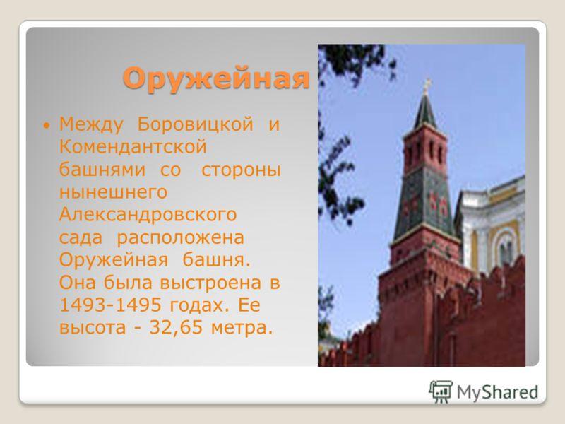 Оружейная башня. Между Боровицкой и Комендантской башнями со стороны нынешнего Александровского сада расположена Оружейная башня. Она была выстроена в 1493-1495 годах. Ее высота - 32,65 метра.