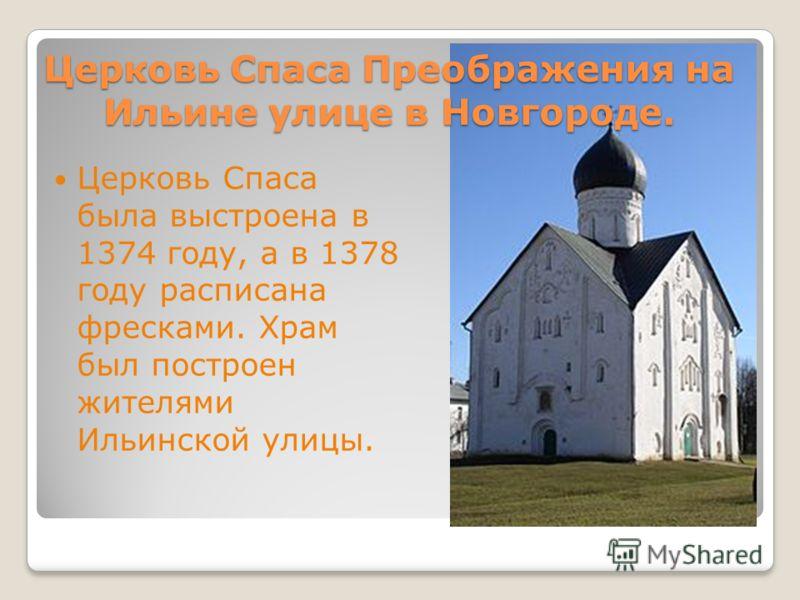 Церковь Спаса Преображения на Ильине улице в Новгороде. Церковь Спаса была выстроена в 1374 году, а в 1378 году расписана фресками. Храм был построен жителями Ильинской улицы.