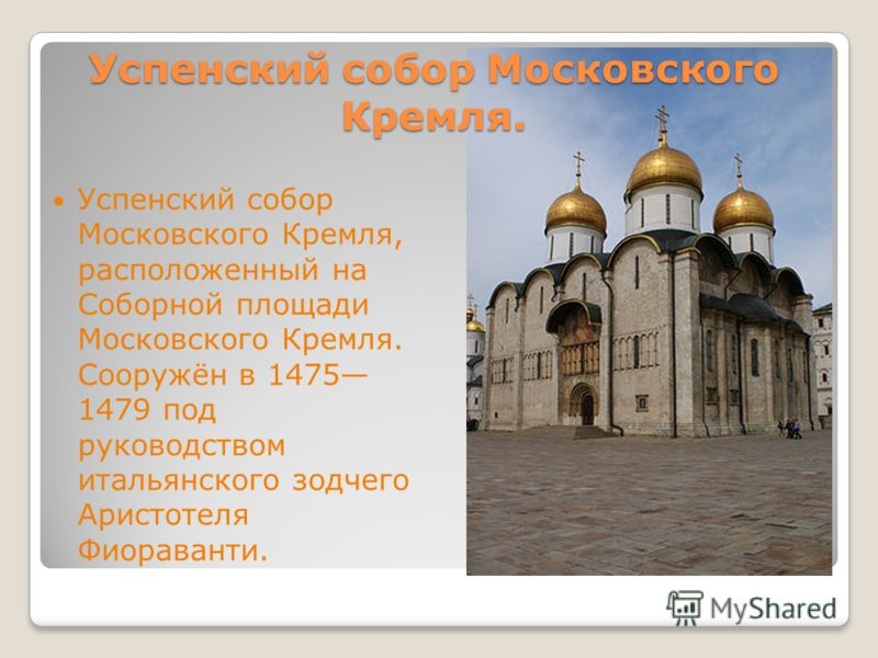Успенский собор Московского Кремля. Успенский собор Московского Кремля, расположенный на Соборной площади Московского Кремля. Сооружён в 1475 1479 под руководством итальянского зодчего Аристотеля Фиораванти.