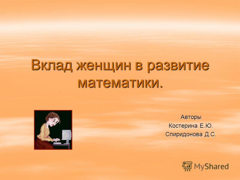 Вклад женщин в развитие математики. Авторы Костерина Е.Ю. Спиридонова Д.С.