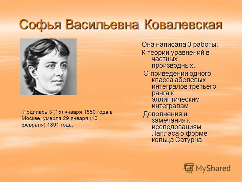 Софья Васильевна Ковалевская Родилась 3 (15) января 1850 года в Москве, умерла 29 января (10 февраля) 1891 года. Родилась 3 (15) января 1850 года в Москве, умерла 29 января (10 февраля) 1891 года. Она написала 3 работы: К теории уравнений в частных п
